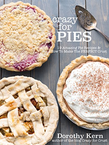 Crazy for Pies: 19 Amazing Pie Recipes and How To Make The Perfect Crust