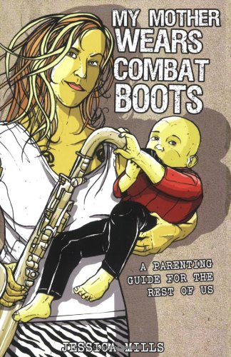 My Mother Wears Combat Boots: A Parenting Guide for the Rest of Us