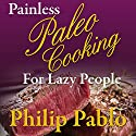 Painless Paleo Cooking for Lazy People: Paleo Recipes Even Your Lazy Ass Can Cook Audiobook by Philip Pablo Narrated by Ryan Castle
