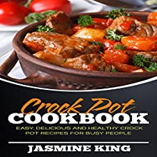 Crock Pot Cookbook: Easy, Delicious and Healthy Crock Pot Recipes for Busy People Audiobook by Jasmine King Narrated by Justin Roberts