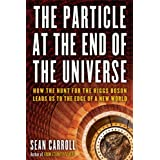 The Particle at the End of the Universe: How the Hunt for the Higgs Boson Leads Us to the Edge of a New World ~ Sean Carroll