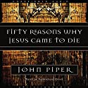 Fifty Reasons Why Jesus Came to Die (       UNABRIDGED) by John Piper Narrated by Robertson Dean