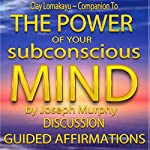 Companion To: The Power of Your Subconscious Mind by Joseph Murphy: Discussion & Guided Affirmations | Clay Lomakayu