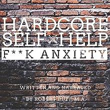 Hardcore Self Help: F--k Anxiety (       UNABRIDGED) by Robert Duff Narrated by Robert Duff
