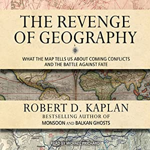 The Revenge of Geography: What the Map Tells Us About Coming Conflicts and the Battle Against Fate | [Robert D. Kaplan]