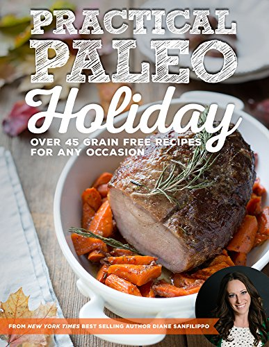 Practical Paleo Holiday: 45 Grain Free Recipes for Any Occasion by Diane Sanfilippo