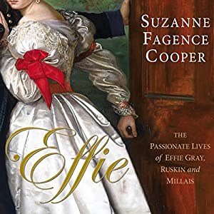 Effie: The Passionate Lives of Effie Gray, John Ruskin and Millais | [Suzanne Fagence Cooper]