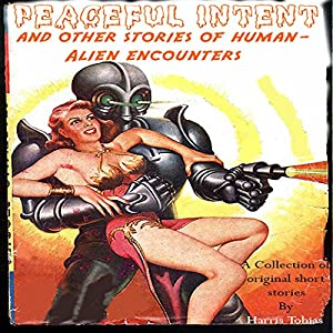 Peaceful Intent: Tales of Alien-Human Interaction Audiobook