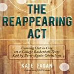 The Reappearing Act: Coming Out as Gay on a College Basketball Team Led by Born-Again Christians | Kate Fagan
