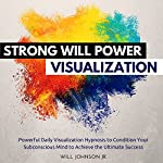 Strong Will Power Visualization: Powerful Daily Visualization Hypnosis to Condition Your Subconsious Mind to Achieve the Ultimate Success | Will Johnson Jr.,Robert Gazy