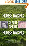HORSE RACING IS NOT ABOUT HORSE RACIN...