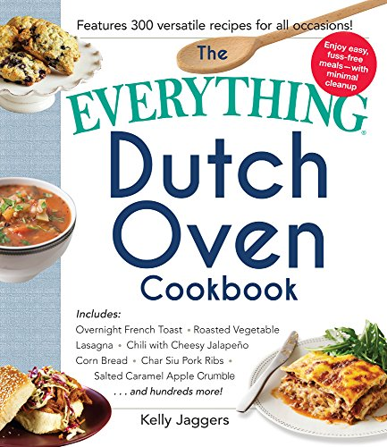 The Everything Dutch Oven Cookbook: Includes Overnight French Toast, Roasted Vegetable Lasagna, Chili with Cheesy Jalapeno Corn Bread, Char Siu Pork ... Caramel Apple Crumble...and Hundreds More! by Kelly Jaggers