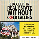 img - for Succeed in Real Estate Without Cold Calling: Throw out the Six Myths of Real Estate, and Discover the Six New Ideas book / textbook / text book