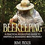 Beekeeping: A Practical Beekeeping Guide to Keeping & Managing Bees Properly | Bowe Packer