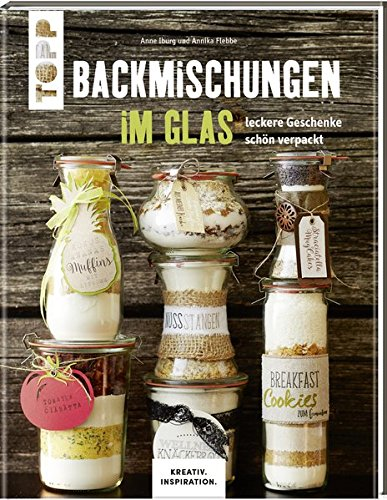 Backmischungen im Glas - Leckere Geschenke schön verpackt: Dekorative Genussgeschenke für jeden Geschmack (KREATIV.INSPIRATION.)
