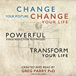 Change Your Posture Change Your Life: 10 Days to Revolutionize and Free Your Posture | Greg Parry