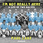 I'm Not Really Here: A Life of Two Halves | Paul Lake