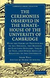 Adam Wall The Ceremonies Observed in the Senate-House of the University of Cambridge: With the Forms of Proceeding to All Degrees, the Manner of Electing ... (Cambridge Library Collection - Cambridge)