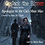 Apologies to the Cat's Meat Man: A Novel of Annie Chapman, the Second Victim of Jack the Ripper: Jack the Ripper Victims Series | Alan M. Clark