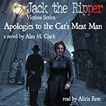 Apologies to the Cat's Meat Man: A Novel of Annie Chapman, the Second Victim of Jack the Ripper: Jack the Ripper Victims Series | Livre audio Auteur(s) : Alan M. Clark Narrateur(s) : Alicia Rose