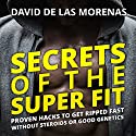 Secrets of the Super Fit: Proven Hacks to Get Ripped Fast Without Steroids or Good Genetics Audiobook by David de las Morenas Narrated by David de las Morenas