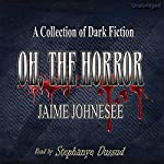 Oh, the Horror: A Collection of Dark Fiction | Jaime Johnesee