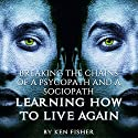 Breaking the Chains of a Psycopath and a Sociopath: Learning How to Live Again (       UNABRIDGED) by Ken Fisher Narrated by David Mansfield