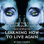 Breaking the Chains of a Psycopath and a Sociopath: Learning How to Live Again | Ken Fisher