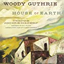 House of Earth: A Novel (       UNABRIDGED) by Woody Guthrie Narrated by Will Patton, Douglas Brinkley