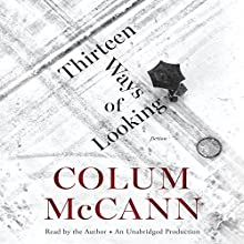 Thirteen Ways of Looking: Fiction (       UNABRIDGED) by Colum McCann Narrated by Colum McCann