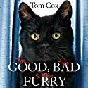 The Good, The Bad and The Furry: Life with the World's Most Melancholy Cat and Other Whiskery Friends Audiobook by Tom Cox Narrated by Mark Meadows