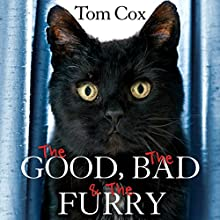 The Good, The Bad and The Furry: Life with the World's Most Melancholy Cat and Other Whiskery Friends (       UNABRIDGED) by Tom Cox Narrated by Mark Meadows