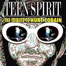Nirvana Teen Spirit: The Tribute To Kurt Cobain Audiobook by Steve Graham Narrated by Ann Powers, Charles Peterson, Grant Aiden, Nils Bernstein
