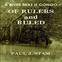 A River That Is Congo: Of Rulers and Ruled (       UNABRIDGED) by Paul J. Stam Narrated by Rhett Samuel Price