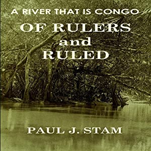A River That Is Congo: Of Rulers and Ruled | [Paul J. Stam]