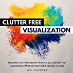 Clutter Free House Visualization: Powerful Daily Visualization Hypnosis to Condition Your Subconsious Mind to Achieve the Ultimate Success | Will Johnson Jr.