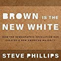 Brown Is the New White: How the Demographic Revolution Has Created a New American Majority Audiobook by Steven Phillips Narrated by Sean Crisden