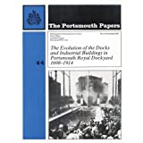 The evolution of the docks and industrial buildings in Portsmouth Royal Dockyard: 1698-1914 (The Portsmouth Papers No. 44)by R. C Riley