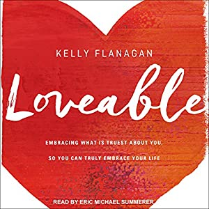 Loveable: Embracing What Is Truest About You, So You Can Truly Embrace Your Life Hörbuch von Kelly Flanagan Gesprochen von: Eric Michael Summerer