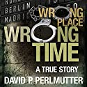 Wrong Place Wrong Time Audiobook by David P Perlmutter Narrated by Brian J. Gill