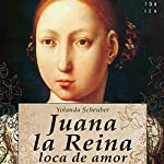 Juana la Reina, loca de amor | Yolanda Scheuber,Rosa López