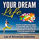 Your Dream Life: Positive Affirmations Bundle to Transform Your Life, Reach Your Full Potential and Live Your Dream Life with Law of Attraction Manifestation |  Law of Attraction Collection