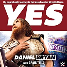 Yes!: My Improbable Journey to the Main Event of WrestleMania Audiobook by Daniel Bryan, Craig Tello Narrated by Daniel Bryan, Peter Berkrot