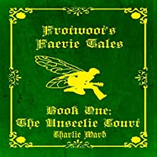 Frotwoot's Faerie Tales, Book One: The Unseelie Court (       UNABRIDGED) by Charlie Ward Narrated by Kailaan 'The Soliloquy Man' Carter