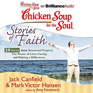 Chicken Soup for the Soul: Stories of Faith: 39 Stories about Answered Prayers, the Power of Love, Family, and Making a Difference Audiobook
