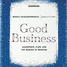 Good Business: Leadership, Flow and the Making of Meaning (       ABRIDGED) by Mihaly Csikszentmihalyi Narrated by Truitt Blassingham