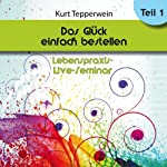 Das Glück einfach bestellen!: Teil 1 (Lebenspraxis-Live-Seminar) | Kurt Tepperwein