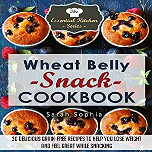 Wheat Belly Snack Cookbook: 30 Delicious Grain-Free Recipes to Help You Lose Weight and Feel Great While Snacking Audiobook