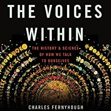 The Voices Within: The History and Science of How We Talk to Ourselves Audiobook by Charles Fernyhough Narrated by Julian Elfer