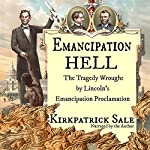 Emancipation Hell: The Tragedy Wrought by Lincoln's Emancipation Proclamation | Kirkpatrick Sale